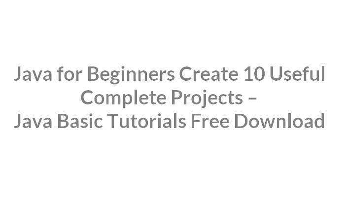 Java for Beginners Create 10 Useful Complete Projects – Java Basic Tutorials Free Download
